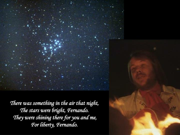 There was something in the air that night,                    The stars were bright, Fernando.