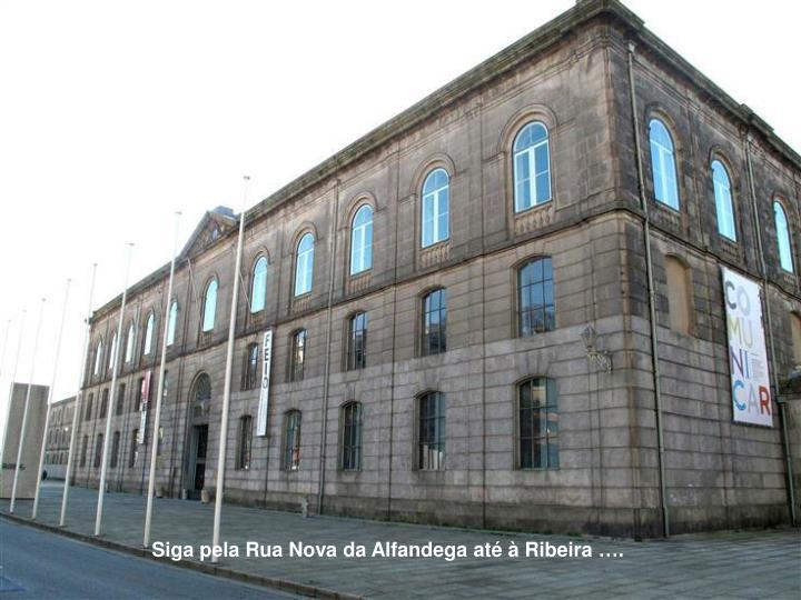 Siga pela Rua Nova da Alfandega até à Ribeira ….