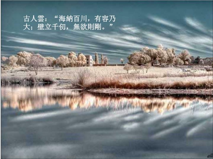 """古人雲:""""海納百川,有容乃大;壁立千仞,無欲則剛。"""""""