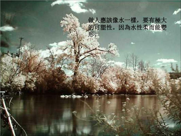做人應該像水一樣,要有極大的可塑性。因為水性柔而能變形。