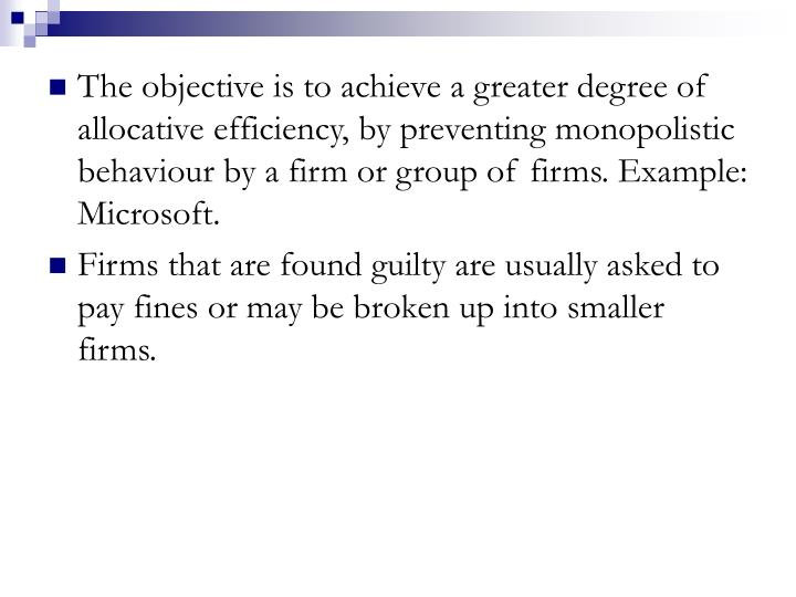 The objective is to achieve a greater degree of allocative efficiency, by preventing monopolistic behaviour by a firm or group of firms. Example: Microsoft.