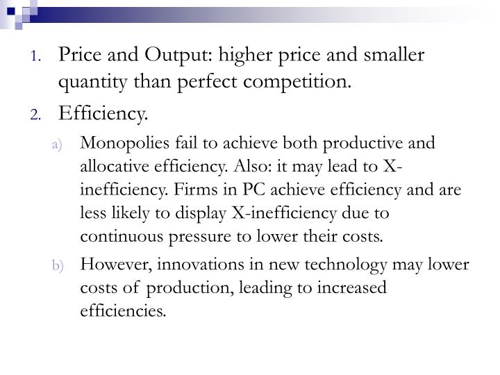 Price and Output: higher price and smaller quantity than perfect competition.