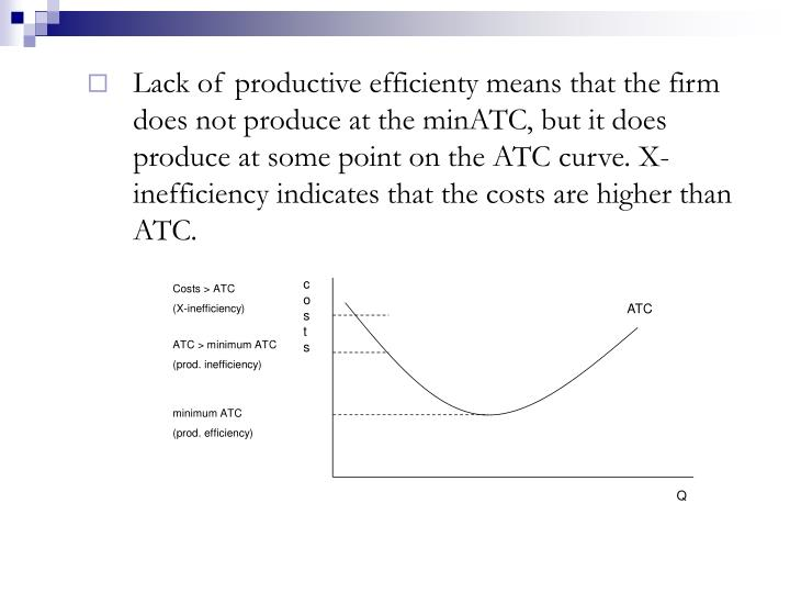 Lack of productive efficienty means that the firm does not produce at the minATC, but it does produce at some point on the ATC curve. X-inefficiency indicates that the costs are higher than ATC.