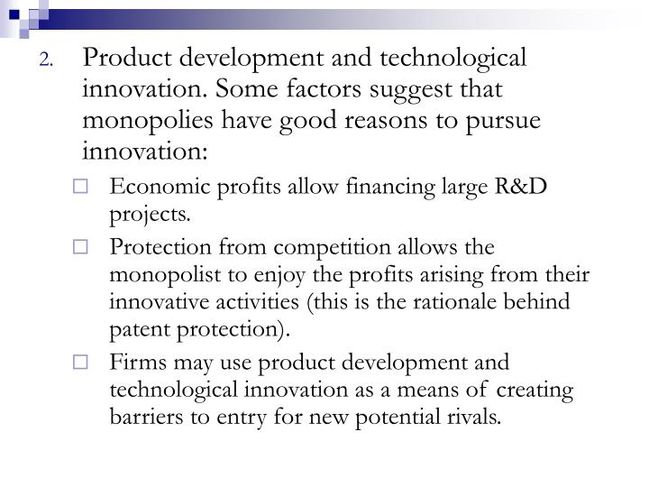 Product development and technological innovation. Some factors suggest that monopolies have good reasons to pursue innovation: