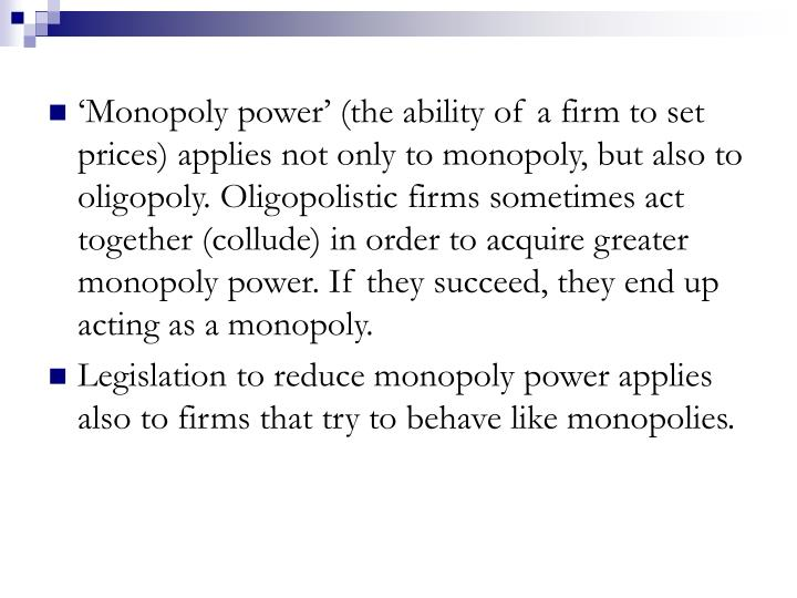 'Monopoly power' (the ability of a firm to set prices) applies not only to monopoly, but also to oligopoly. Oligopolistic firms sometimes act together (collude) in order to acquire greater monopoly power. If they succeed, they end up acting as a monopoly.
