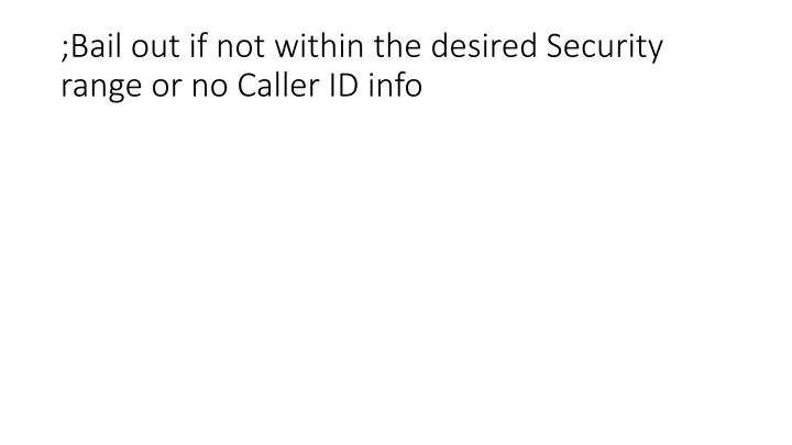 ;Bail out if not within the desired Security range or no Caller ID info