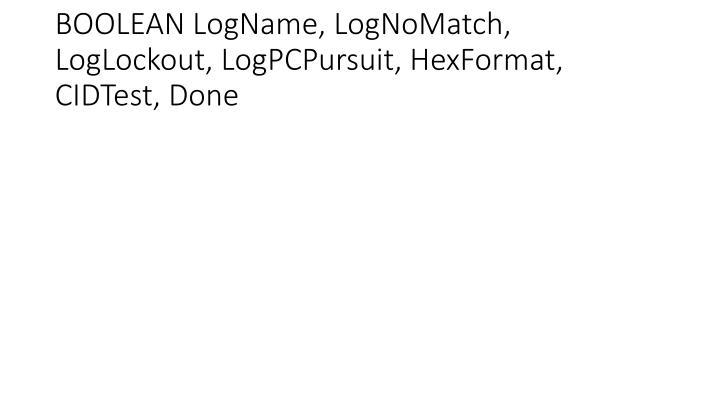 BOOLEAN LogName, LogNoMatch, LogLockout, LogPCPursuit, HexFormat, CIDTest, Done