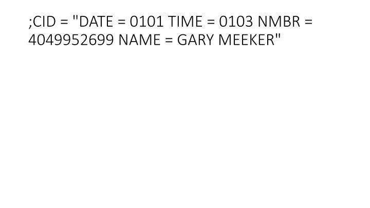 ";CID = ""DATE = 0101 TIME = 0103 NMBR = 4049952699 NAME = GARY MEEKER"""