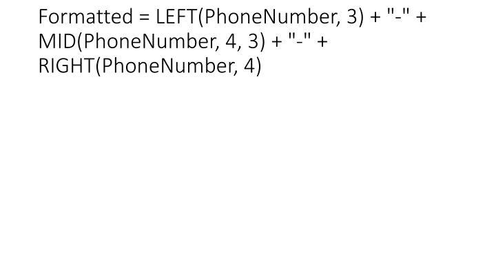 "Formatted = LEFT(PhoneNumber, 3) + ""-"" + MID(PhoneNumber, 4, 3) + ""-"" + RIGHT(PhoneNumber, 4)"