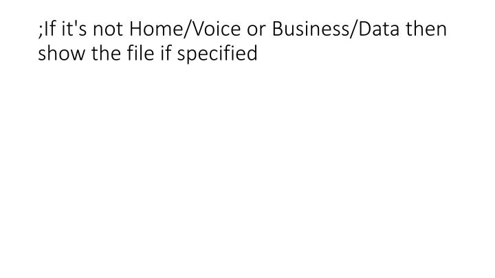 ;If it's not Home/Voice or Business/Data then show the file if specified