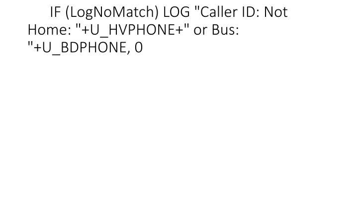 "IF (LogNoMatch) LOG ""Caller ID: Not Home: ""+U_HVPHONE+"" or Bus: ""+U_BDPHONE, 0"