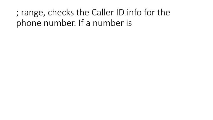 ; range, checks the Caller ID info for the phone number. If a number is