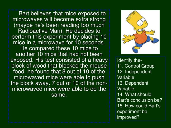 Bart believes that mice exposed to microwaves will become extra strong (maybe he's been reading too much Radioactive Man). He decides to perform this experiment by placing 10 mice in a microwave for 10 seconds. He compared these 10 mice to another 10 mice that had not been exposed. His test consisted of a heavy block of wood that blocked the mouse food. he found that 8 out of 10 of the microwaved mice were able to push the block away. 7 out of 10 of the non-microwaved mice were able to do the same.