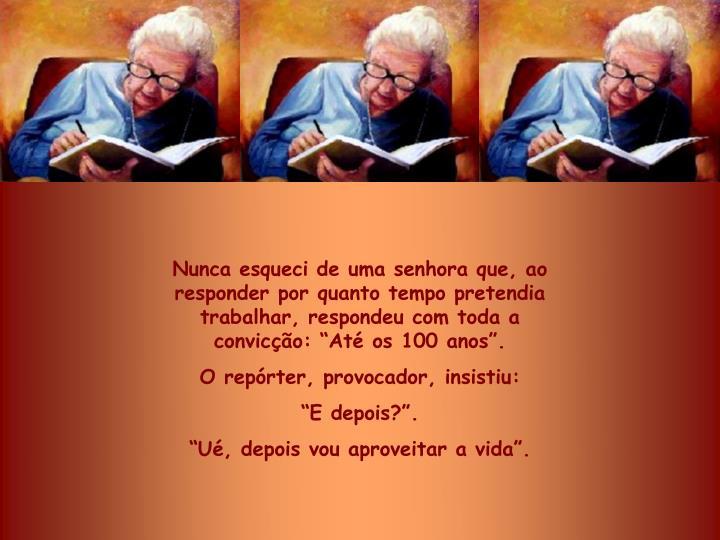 Nunca esqueci de uma senhora que, ao responder por quanto tempo pretendia trabalhar, respondeu com toda a convico: At os 100 anos.