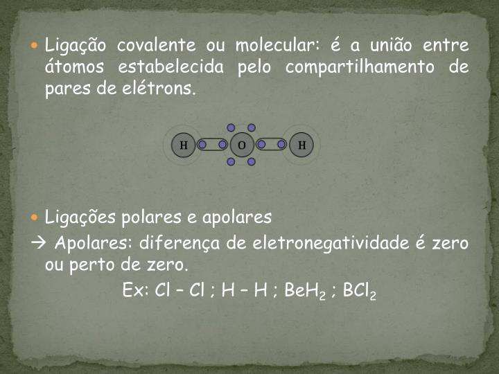 Ligação covalente ou molecular: é a união entre átomos estabelecida pelo compartilhamento de pares de elétrons.