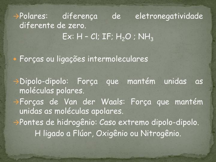 Polares: diferença de eletronegatividade diferente de zero.