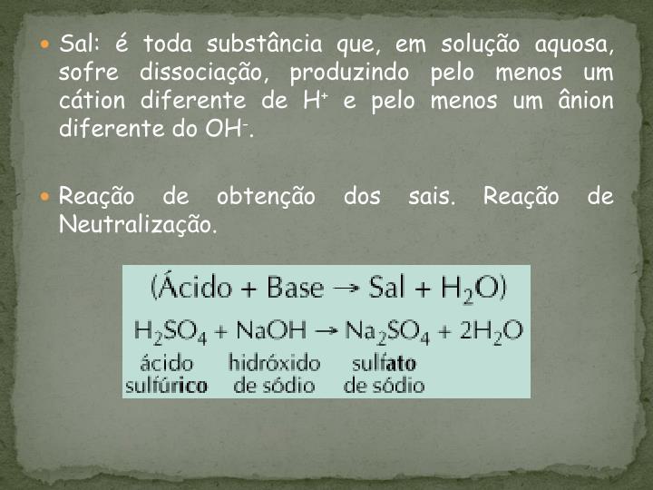 Sal: é toda substância que, em solução aquosa, sofre dissociação, produzindo pelo menos um cátion diferente de H