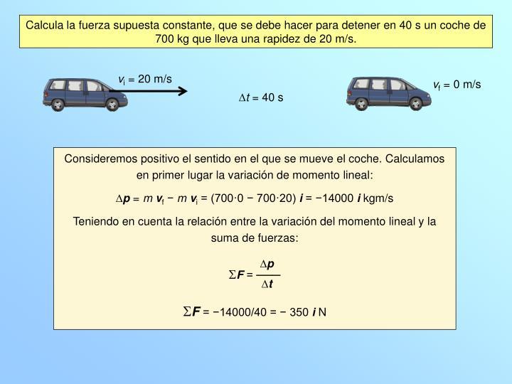 Calcula la fuerza supuesta constante, que se debe hacer para detener en 40 s un coche de 700 kg que lleva una rapidez de 20 m/s.