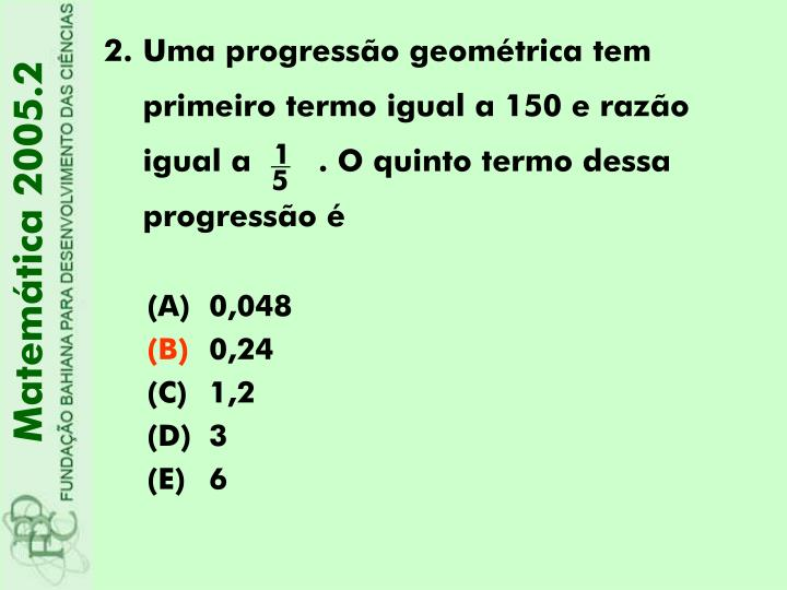 Uma progressão geométrica tem primeiro termo igual a 150 e razão igual a       . O quinto termo dessa progressão é