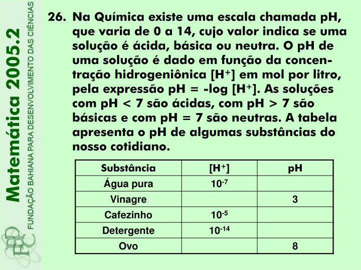 Na Química existe uma escala chamada pH, que varia de 0 a 14, cujo valor indica se uma solução é ácida, básica ou neutra. O pH de uma solução é dado em função da concen-tração hidrogeniônica [H