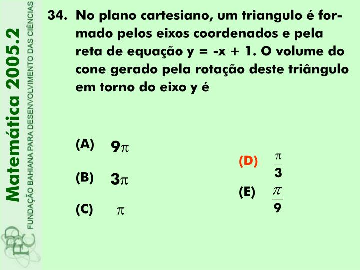 No plano cartesiano, um triangulo é for-mado pelos eixos coordenados e pela reta de equação y = -x + 1. O volume do cone gerado pela rotação deste triângulo em torno do eixo y é