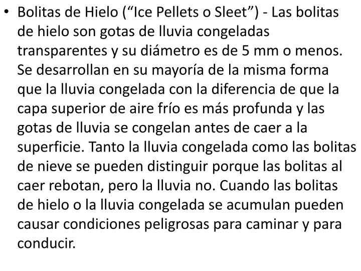 """Bolitas de Hielo (""""Ice Pellets o Sleet"""") - Las bolitas de hielo son gotas de lluvia congeladas transparentes y su diámetro es de 5 mm o menos. Se desarrollan en su mayoría de la misma forma que la lluvia congelada con la diferencia de que la capa superior de aire frío es más profunda y las gotas de lluvia se congelan antes de caer a la superficie. Tanto la lluvia congelada como las bolitas de nieve se pueden distinguir porque las bolitas al caer rebotan, pero la lluvia no. Cuando las bolitas de hielo o la lluvia congelada se acumulan pueden causar condiciones peligrosas para caminar y para conducir."""