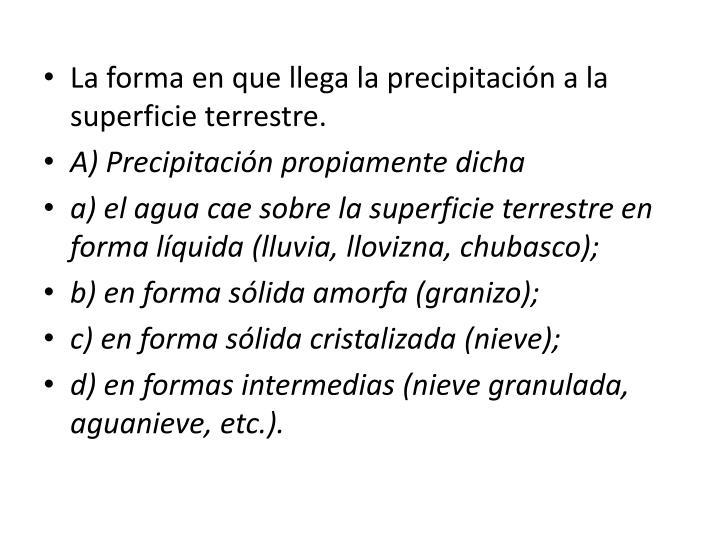 La forma en que llega la precipitación a la superficie terrestre.