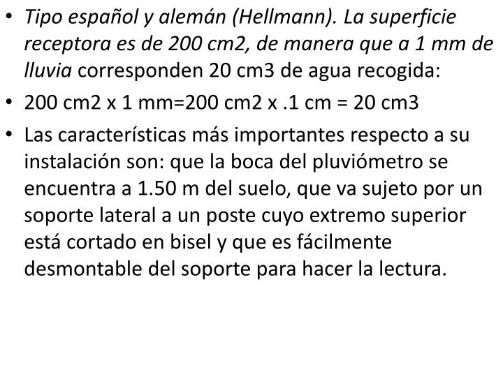 Tipo español y alemán (Hellmann). La superficie receptora es de 200 cm2, de manera que a 1 mm de lluvia