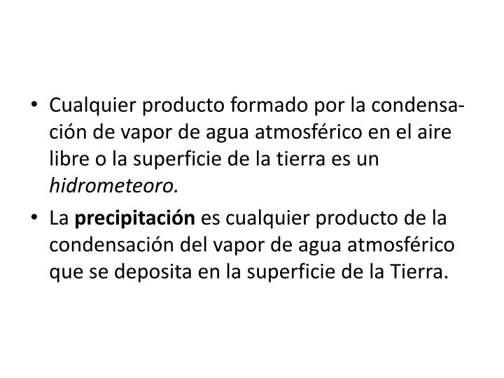 Cualquier producto formado por la condensa-ción de vapor de agua atmosférico en el aire libre o la superficie de la tierra es un