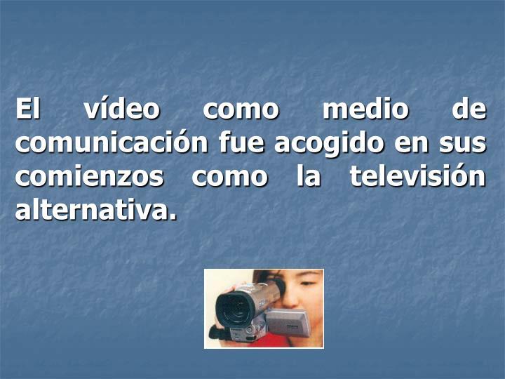 El vídeo como medio de comunicación fue acogido en sus comienzos como la televisión alternativa.