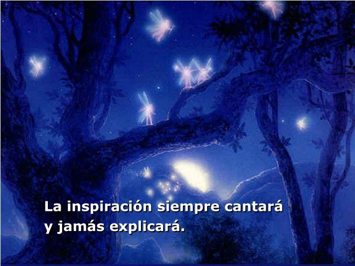 La inspiración siempre cantará y jamás explicará.