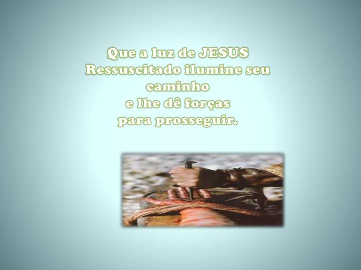 Que a luz de JESUS Ressuscitado ilumine seu caminho