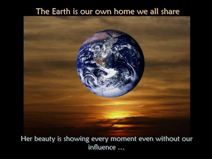 The Earth is our own home we all share