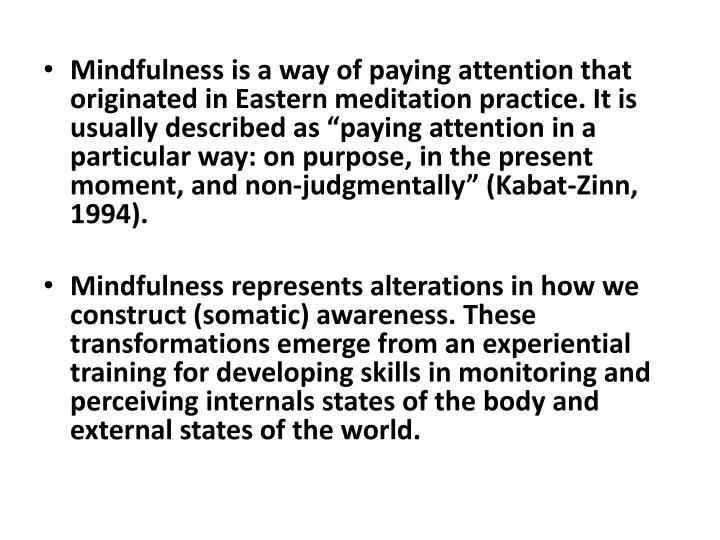 "Mindfulness is a way of paying attention that originated in Eastern meditation practice. It is usually described as ""paying attention in a particular way: on purpose, in the present moment, and non-judgmentally"" ("
