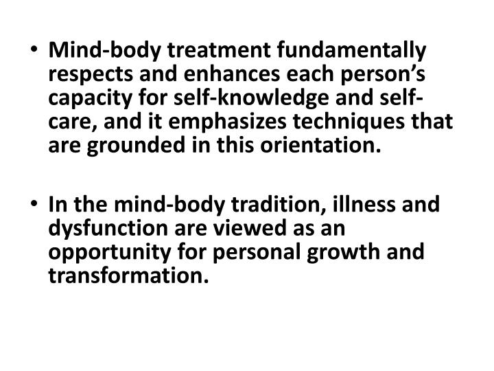 Mind-body treatment fundamentally respects and enhances each person's capacity for self-knowledge and self-care, and it emphasizes techniques that are grounded in this orientation.