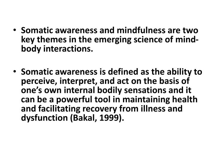 Somatic awareness and mindfulness are two key themes in the emerging science of mind-body interactions.