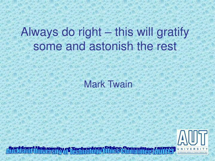 Always do right – this will gratify some and astonish the rest