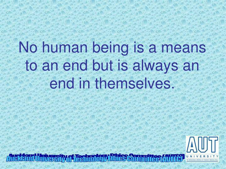 No human being is a means to an end but is always an end in themselves.