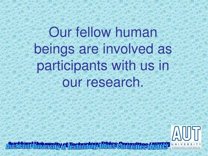Our fellow human beings are involved as participants with us in our research.