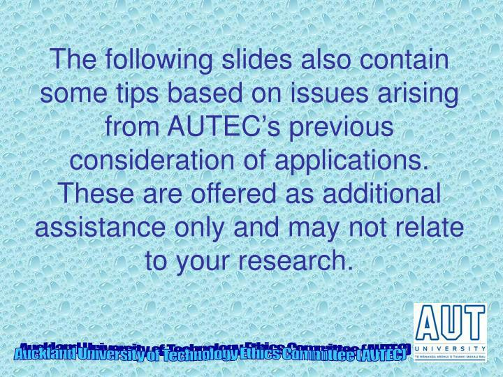 The following slides also contain some tips based on issues arising from AUTEC's previous consideration of applications.  These are offered as additional assistance only and may not relate to your research.