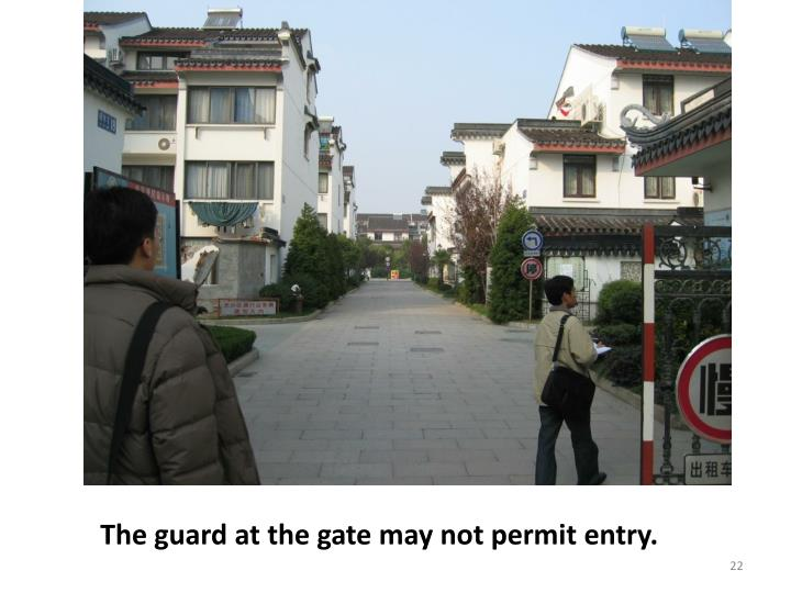 The guard at the gate may not permit entry.
