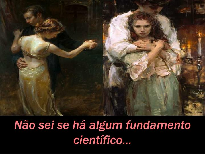 Não sei se há algum fundamento científico...