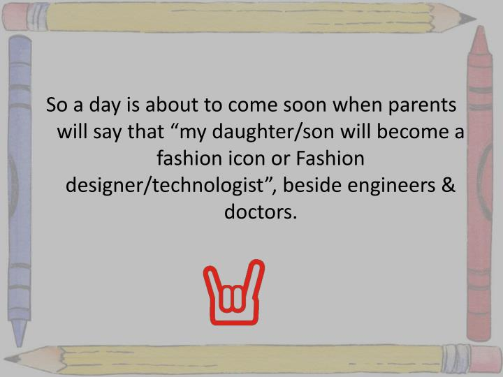 "So a day is about to come soon when parents will say that ""my daughter/son will become a fashion icon or Fashion designer/technologist"", beside engineers & doctors."