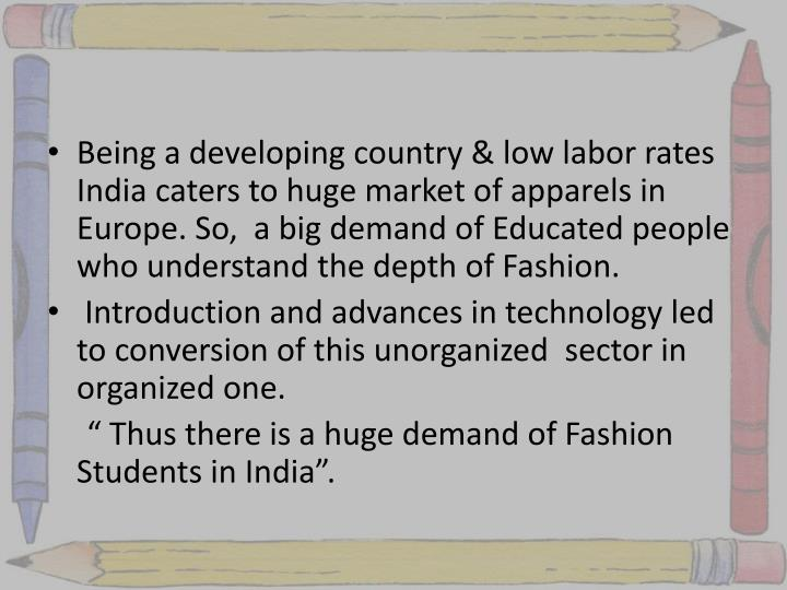 Being a developing country & low labor rates India caters to huge market of apparels in Europe. So,  a big demand of Educated people who understand the depth of Fashion.