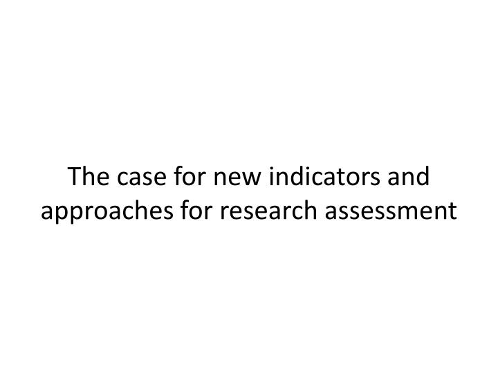 The case for new indicators and approaches for research assessment