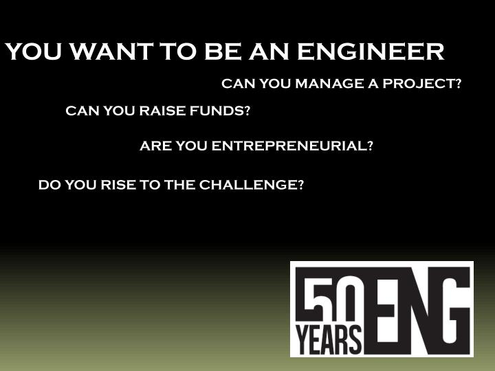 YOU WANT TO BE AN ENGINEER