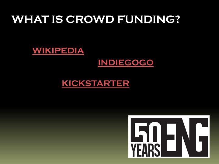 WHAT IS CROWD FUNDING?