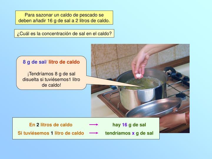 Para sazonar un caldo de pescado se deben añadir 16 g de sal a 2 litros de caldo.