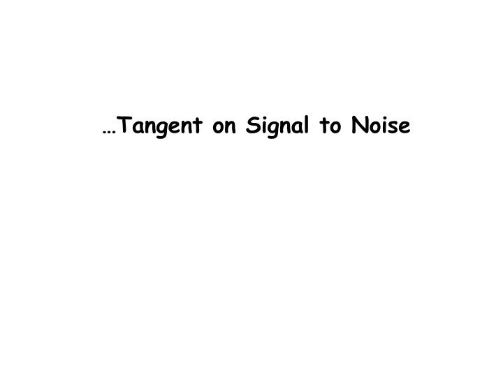 …Tangent on Signal to Noise