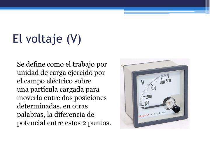 El voltaje (V)
